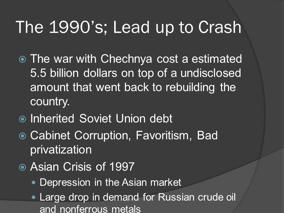 The 1990's; Lead up to Crash  The war with Chechnya cost a estimated 5.5 billion dollars on top of a undisclosed amount that went back to rebuilding