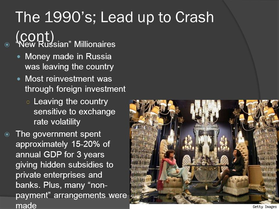 The 1990's; Lead up to Crash (cont)  New Russian Millionaires Money made in Russia was leaving the country Most reinvestment was through foreign investment ○ Leaving the country sensitive to exchange rate volatility  The government spent approximately 15-20% of annual GDP for 3 years giving hidden subsidies to private enterprises and banks.