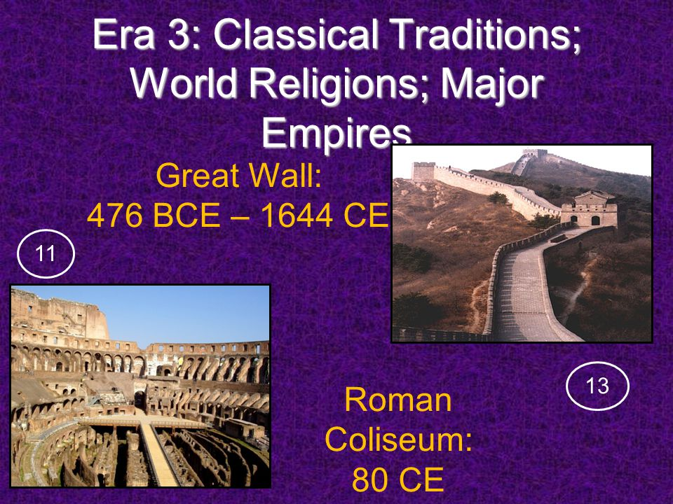 Era 3: Classical Traditions; World Religions; Major Empires Roman Coliseum: 80 CE Great Wall: 476 BCE – 1644 CE 1311
