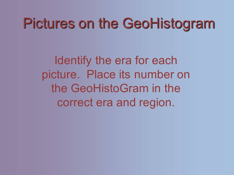 Pictures on the GeoHistogram Identify the era for each picture.
