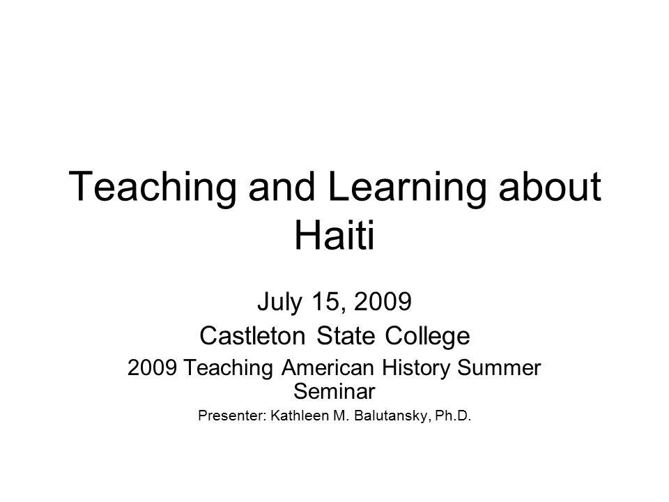Teaching and Learning about Haiti July 15, 2009 Castleton State College 2009 Teaching American History Summer Seminar Presenter: Kathleen M. Balutansk