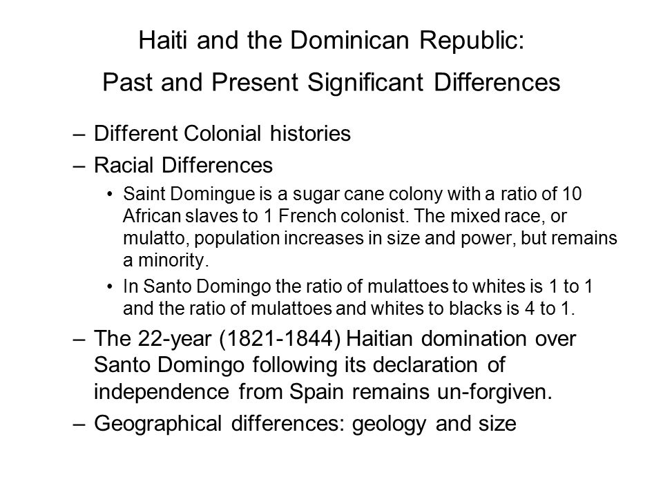 Haiti and the Dominican Republic: Past and Present Significant Differences –Different Colonial histories –Racial Differences Saint Domingue is a sugar