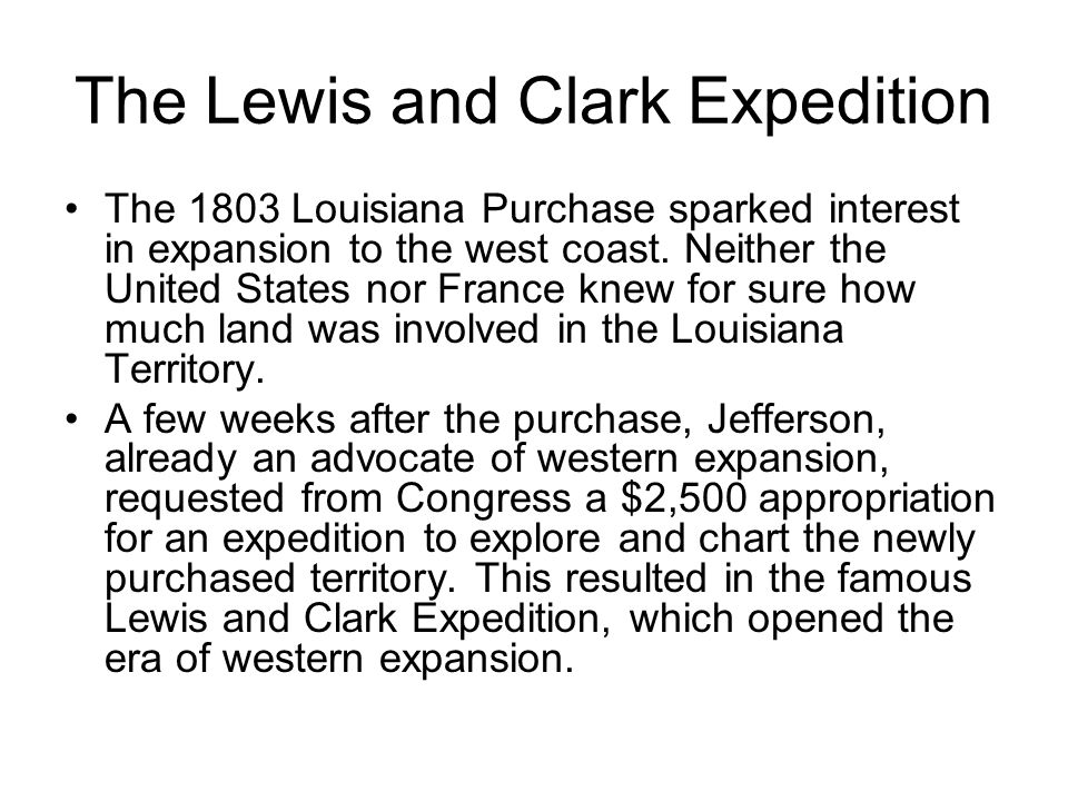 The Lewis and Clark Expedition The 1803 Louisiana Purchase sparked interest in expansion to the west coast. Neither the United States nor France knew