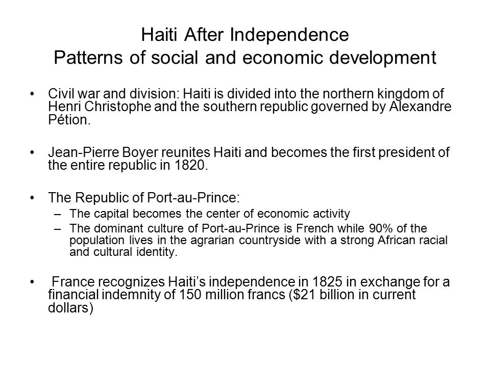 Haiti After Independence Patterns of social and economic development Civil war and division: Haiti is divided into the northern kingdom of Henri Chris