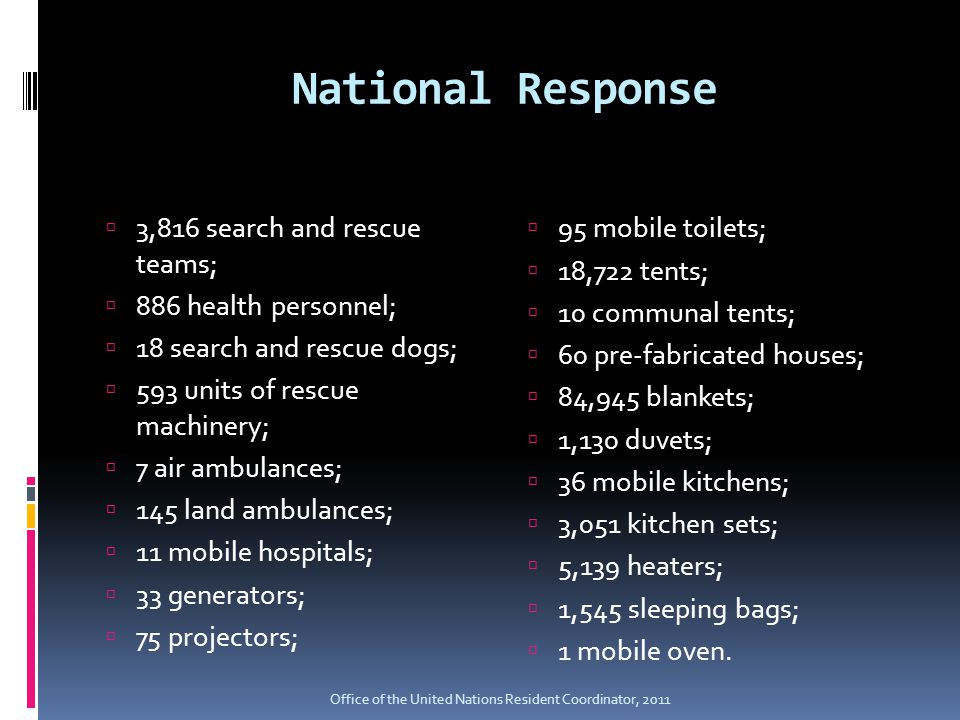 National Response  3,816 search and rescue teams;  886 health personnel;  18 search and rescue dogs;  593 units of rescue machinery;  7 air ambulances;  145 land ambulances;  11 mobile hospitals;  33 generators;  75 projectors;  95 mobile toilets;  18,722 tents;  10 communal tents;  60 pre-fabricated houses;  84,945 blankets;  1,130 duvets;  36 mobile kitchens;  3,051 kitchen sets;  5,139 heaters;  1,545 sleeping bags;  1 mobile oven.