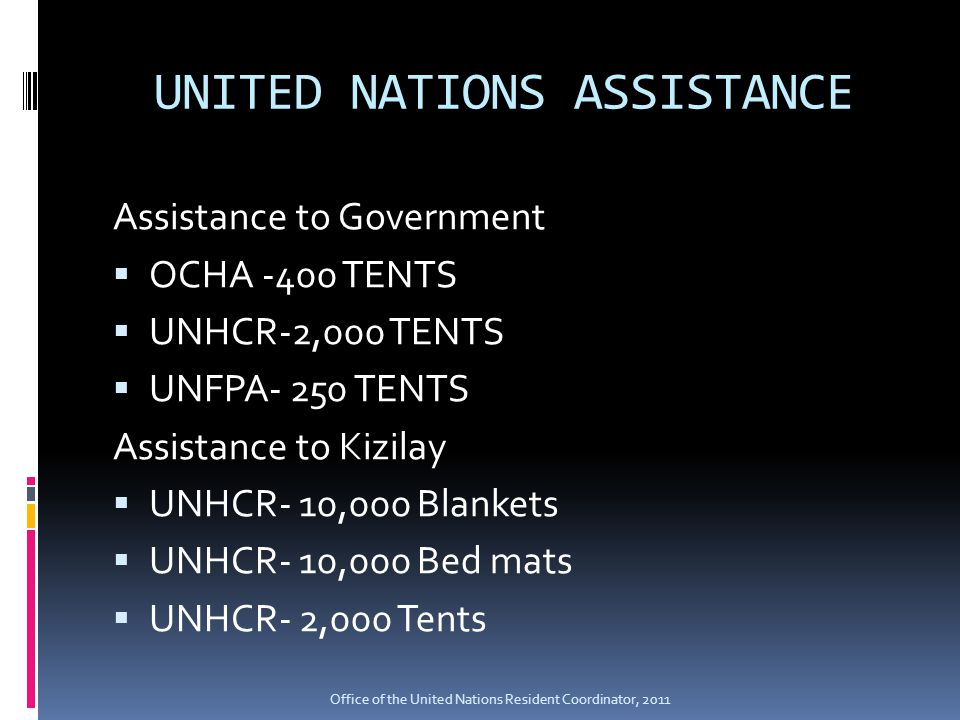 UNITED NATIONS ASSISTANCE Assistance to Government  OCHA -400 TENTS  UNHCR-2,000 TENTS  UNFPA- 250 TENTS Assistance to Kizilay  UNHCR- 10,000 Blankets  UNHCR- 10,000 Bed mats  UNHCR- 2,000 Tents Office of the United Nations Resident Coordinator, 2011