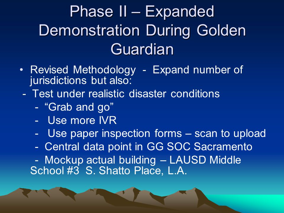 Phase II – Expanded Demonstration During Golden Guardian Revised Methodology - Expand number of jurisdictions but also: - Test under realistic disaste
