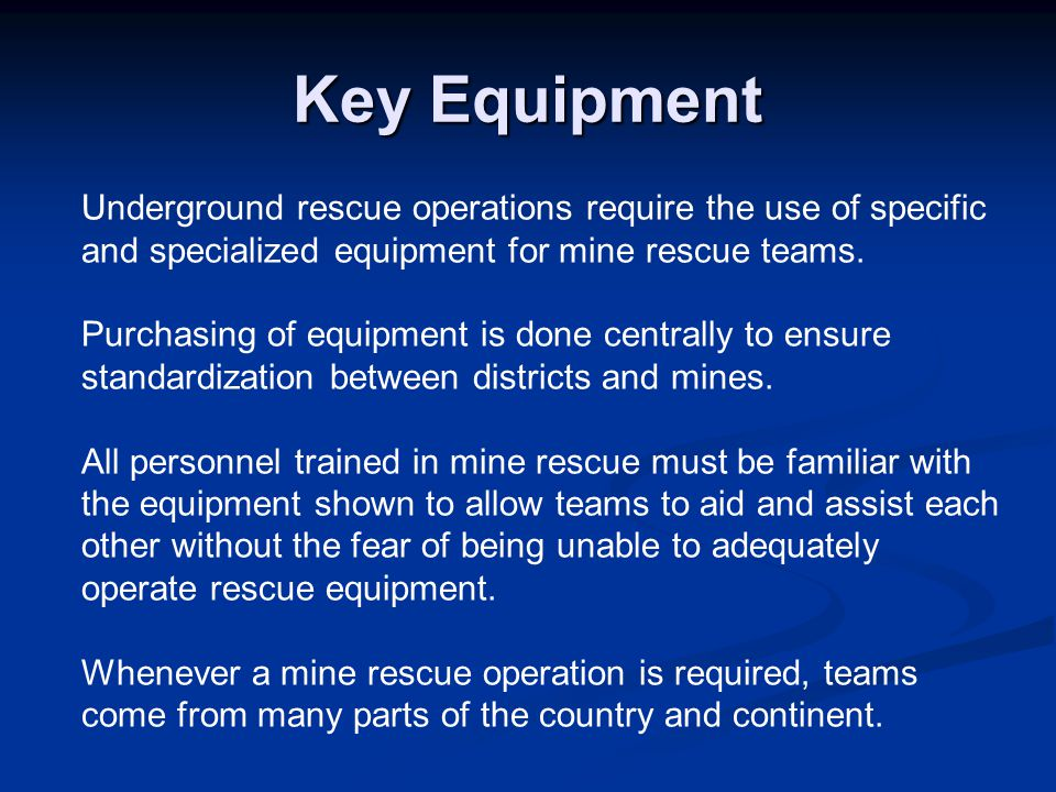 Key Equipment Underground rescue operations require the use of specific and specialized equipment for mine rescue teams.