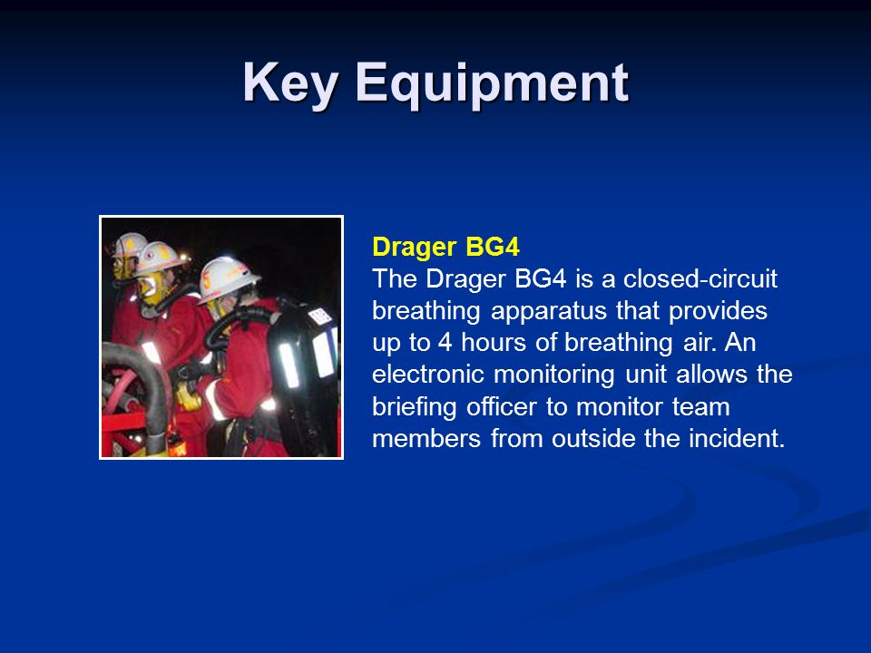 Key Equipment Drager BG4 The Drager BG4 is a closed-circuit breathing apparatus that provides up to 4 hours of breathing air.