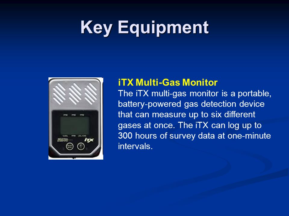 Key Equipment iTX Multi-Gas Monitor The iTX multi-gas monitor is a portable, battery-powered gas detection device that can measure up to six different gases at once.