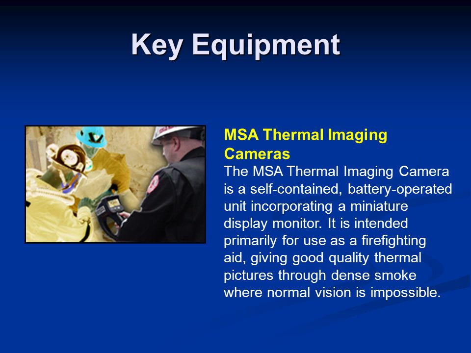 Key Equipment MSA Thermal Imaging Cameras The MSA Thermal Imaging Camera is a self-contained, battery-operated unit incorporating a miniature display monitor.