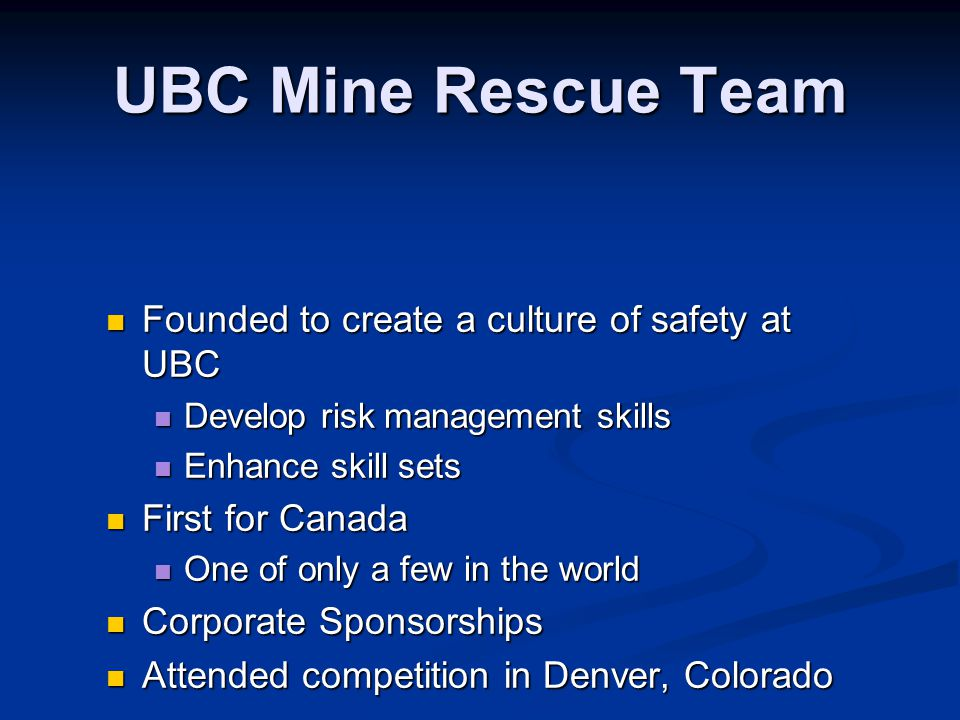 UBC Mine Rescue Team Founded to create a culture of safety at UBC Founded to create a culture of safety at UBC Develop risk management skills Develop risk management skills Enhance skill sets Enhance skill sets First for Canada First for Canada One of only a few in the world One of only a few in the world Corporate Sponsorships Corporate Sponsorships Attended competition in Denver, Colorado Attended competition in Denver, Colorado