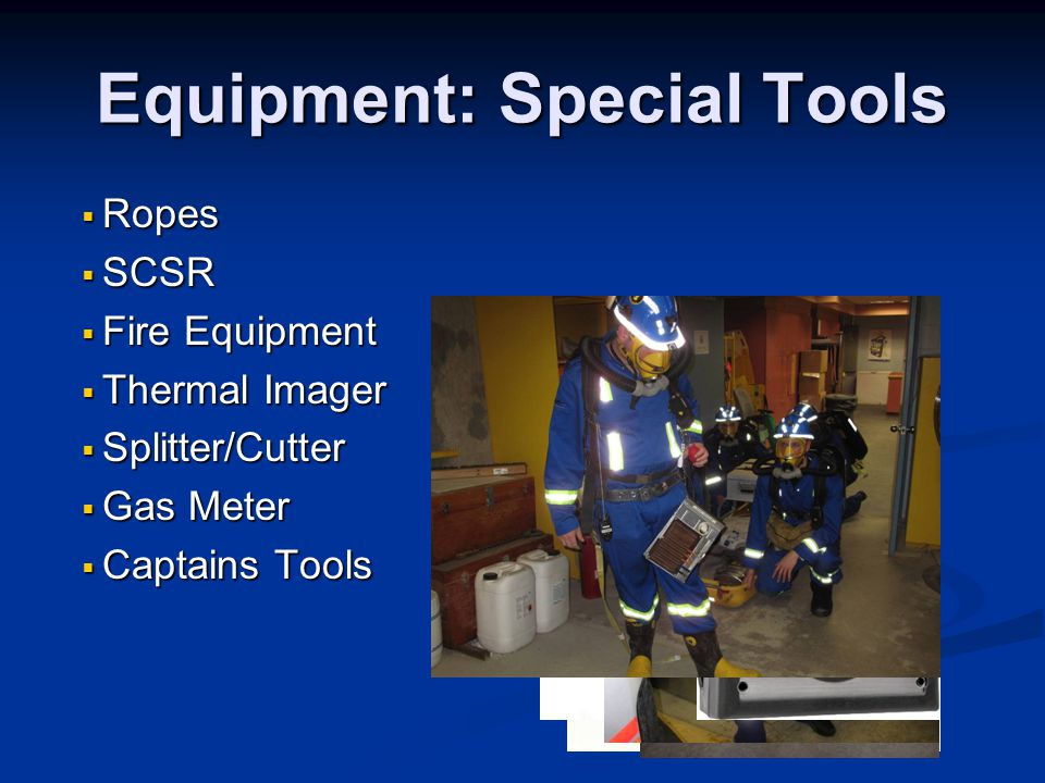 Equipment: Special Tools  Ropes  SCSR  Fire Equipment  Thermal Imager  Splitter/Cutter  Gas Meter  Captains Tools