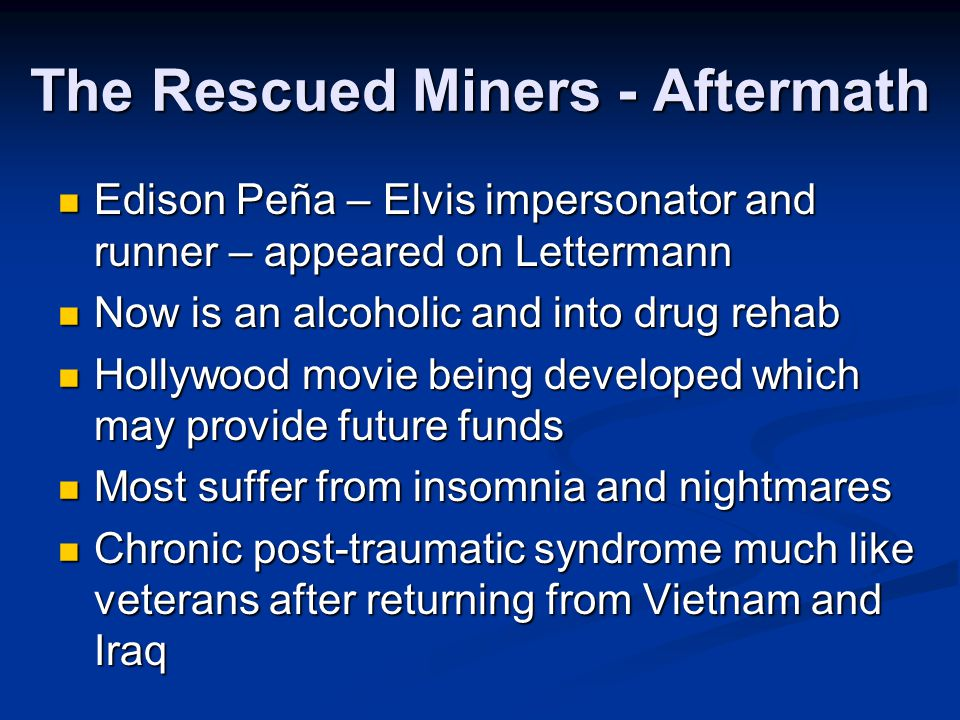 The Rescued Miners - Aftermath Edison Peña – Elvis impersonator and runner – appeared on Lettermann Edison Peña – Elvis impersonator and runner – appeared on Lettermann Now is an alcoholic and into drug rehab Now is an alcoholic and into drug rehab Hollywood movie being developed which may provide future funds Hollywood movie being developed which may provide future funds Most suffer from insomnia and nightmares Most suffer from insomnia and nightmares Chronic post-traumatic syndrome much like veterans after returning from Vietnam and Iraq Chronic post-traumatic syndrome much like veterans after returning from Vietnam and Iraq