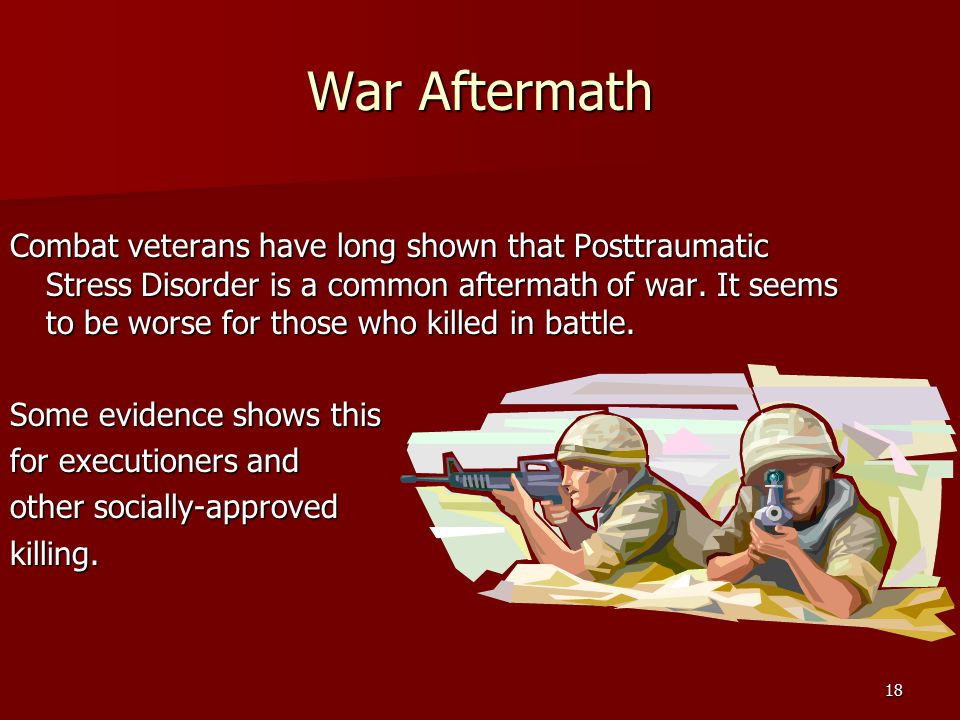 War Aftermath Combat veterans have long shown that Posttraumatic Stress Disorder is a common aftermath of war.
