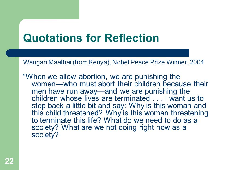 Quotations for Reflection Wangari Maathai (from Kenya), Nobel Peace Prize Winner, 2004 When we allow abortion, we are punishing the women—who must abort their children because their men have run away—and we are punishing the children whose lives are terminated...