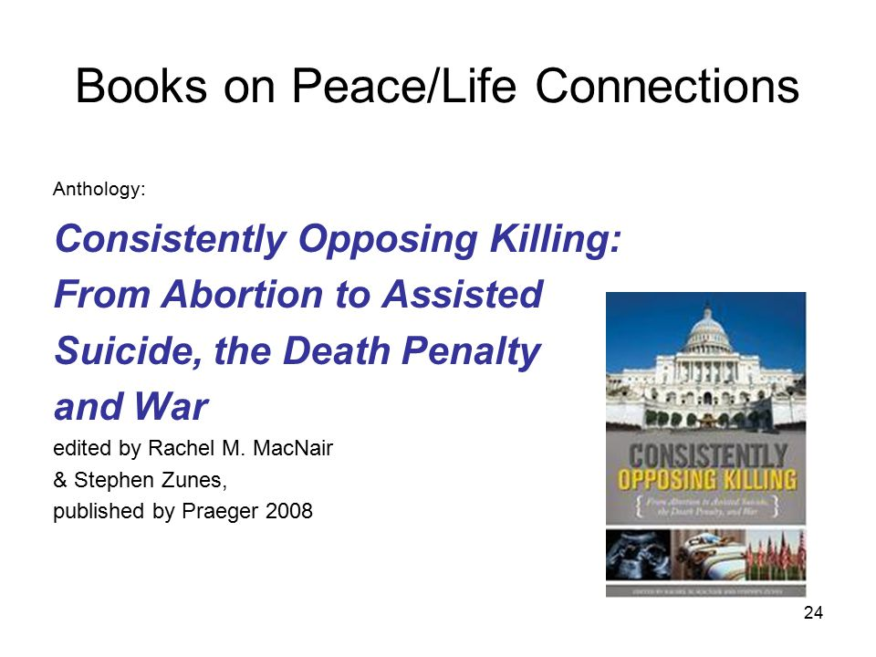 Books on Peace/Life Connections Anthology: Consistently Opposing Killing: From Abortion to Assisted Suicide, the Death Penalty and War edited by Rachel M.