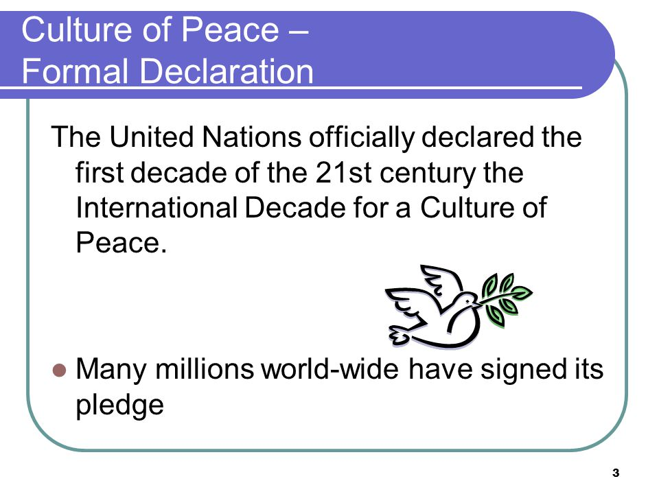 Culture of Peace – Formal Declaration The United Nations officially declared the first decade of the 21st century the International Decade for a Culture of Peace.