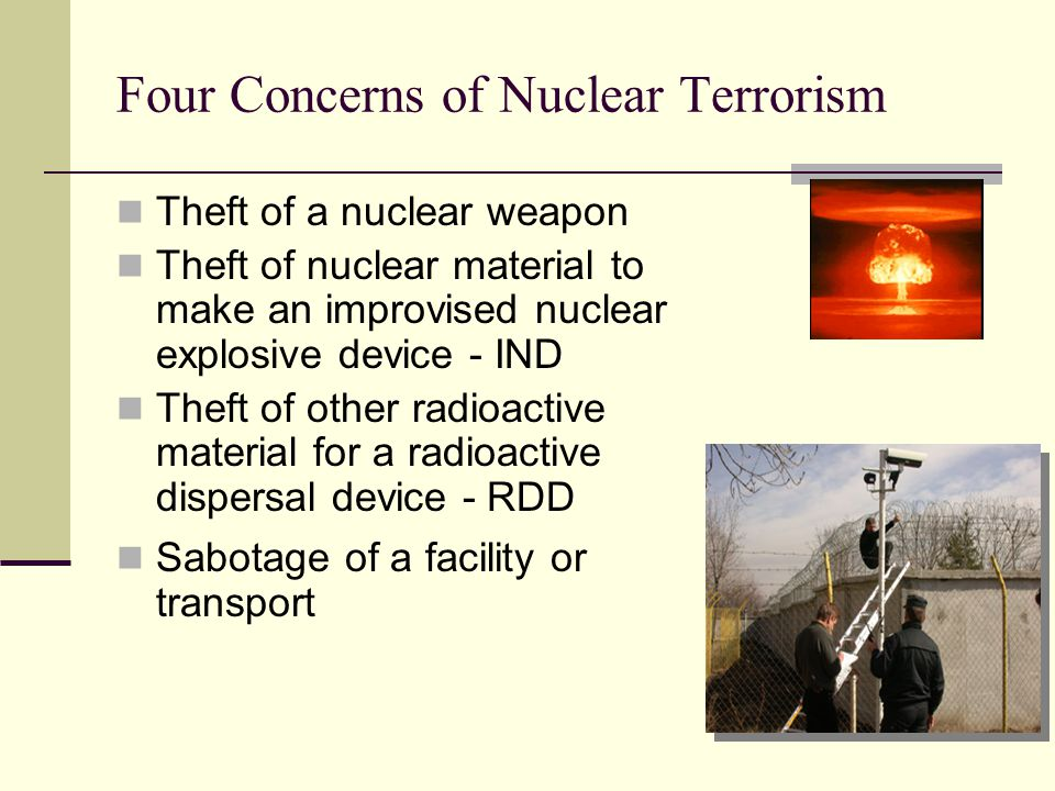 Four Concerns of Nuclear Terrorism Theft of a nuclear weapon Theft of nuclear material to make an improvised nuclear explosive device - IND Theft of other radioactive material for a radioactive dispersal device - RDD Sabotage of a facility or transport