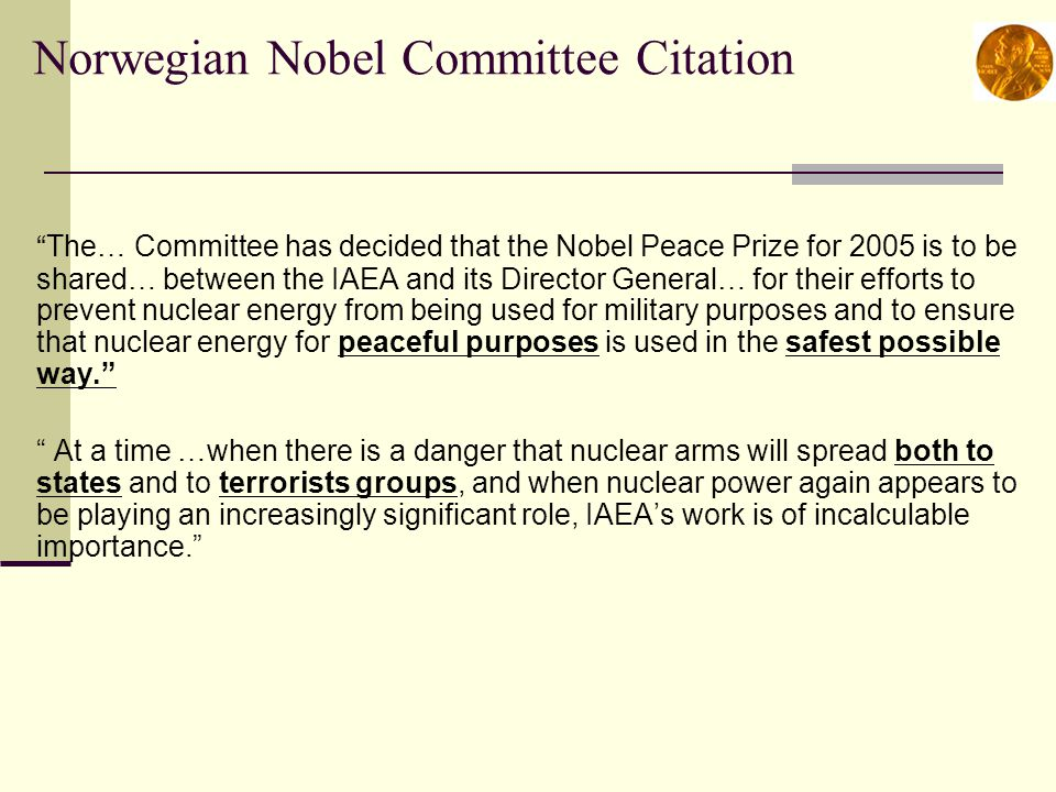 Norwegian Nobel Committee Citation The… Committee has decided that the Nobel Peace Prize for 2005 is to be shared… between the IAEA and its Director General… for their efforts to prevent nuclear energy from being used for military purposes and to ensure that nuclear energy for peaceful purposes is used in the safest possible way. At a time …when there is a danger that nuclear arms will spread both to states and to terrorists groups, and when nuclear power again appears to be playing an increasingly significant role, IAEA's work is of incalculable importance.