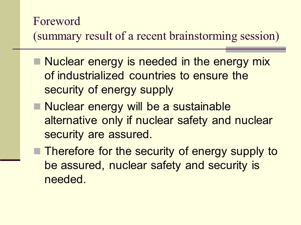 Foreword (summary result of a recent brainstorming session) Nuclear energy is needed in the energy mix of industrialized countries to ensure the security of energy supply Nuclear energy will be a sustainable alternative only if nuclear safety and nuclear security are assured.