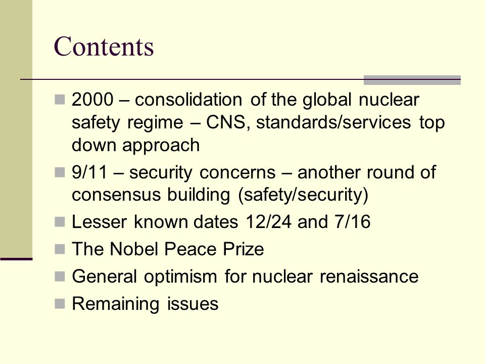 Contents 2000 – consolidation of the global nuclear safety regime – CNS, standards/services top down approach 9/11 – security concerns – another round of consensus building (safety/security) Lesser known dates 12/24 and 7/16 The Nobel Peace Prize General optimism for nuclear renaissance Remaining issues