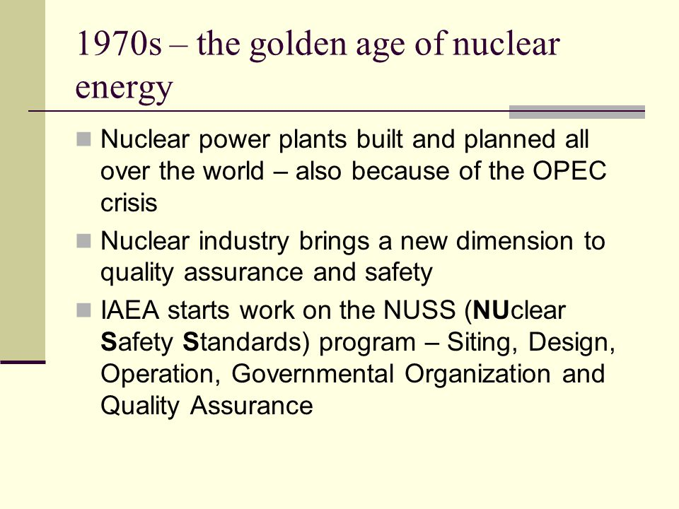 1970s – the golden age of nuclear energy Nuclear power plants built and planned all over the world – also because of the OPEC crisis Nuclear industry brings a new dimension to quality assurance and safety IAEA starts work on the NUSS (NUclear Safety Standards) program – Siting, Design, Operation, Governmental Organization and Quality Assurance