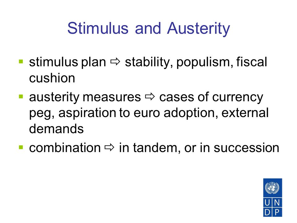 Stimulus and Austerity  stimulus plan  stability, populism, fiscal cushion  austerity measures  cases of currency peg, aspiration to euro adoption