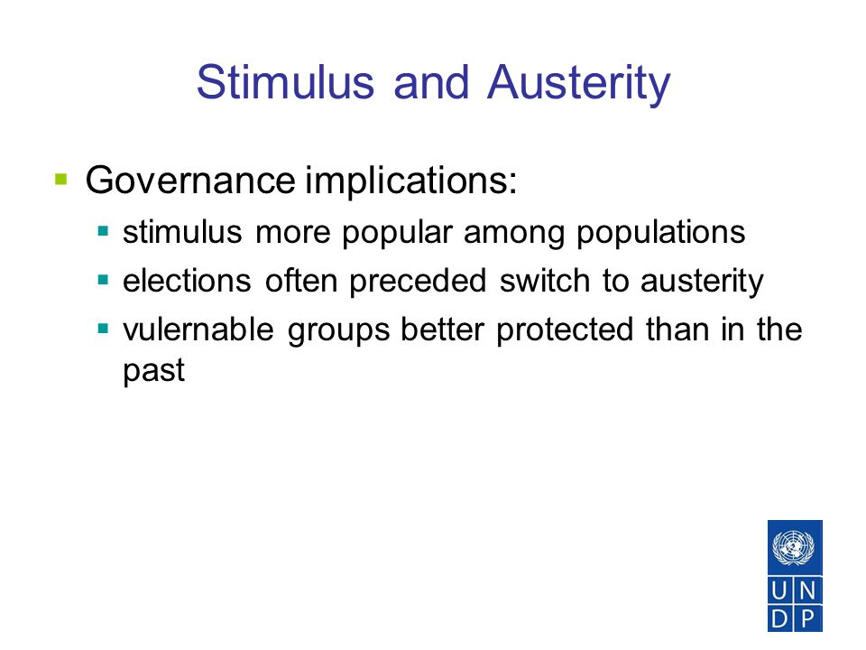 Stimulus and Austerity  Governance implications:  stimulus more popular among populations  elections often preceded switch to austerity  vulernable groups better protected than in the past