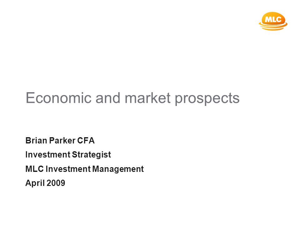 Economic and market prospects Brian Parker CFA Investment Strategist MLC Investment Management April 2009
