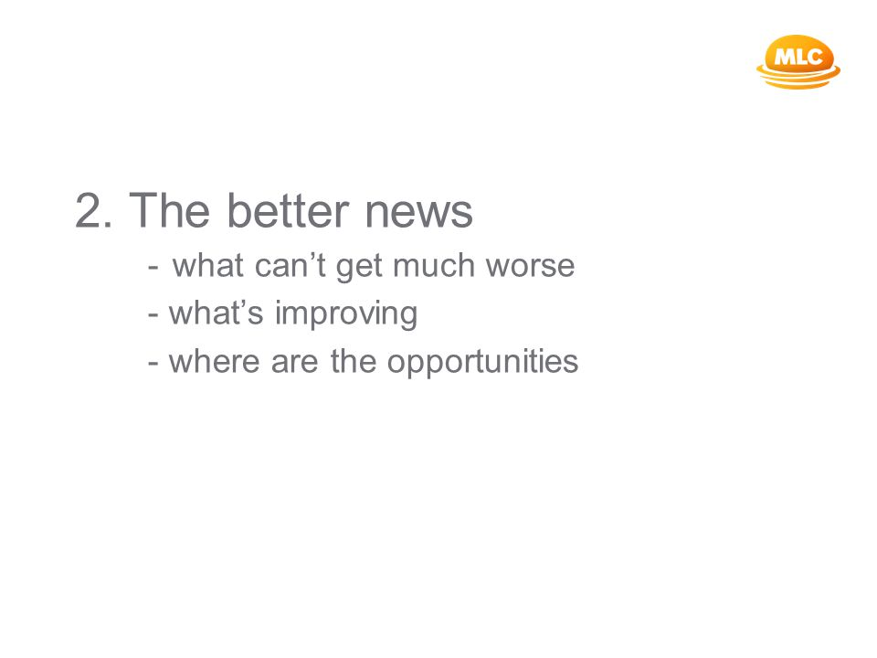 2. The better news - what can't get much worse - what's improving - where are the opportunities
