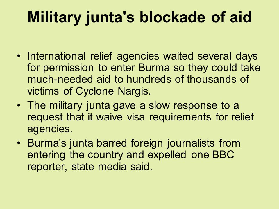 Military junta s blockade of aid International relief agencies waited several days for permission to enter Burma so they could take much-needed aid to hundreds of thousands of victims of Cyclone Nargis.