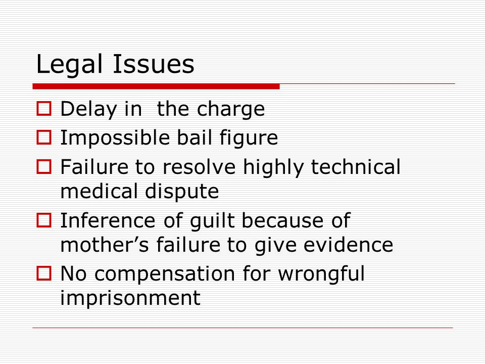 Legal Issues  Delay in the charge  Impossible bail figure  Failure to resolve highly technical medical dispute  Inference of guilt because of mother's failure to give evidence  No compensation for wrongful imprisonment