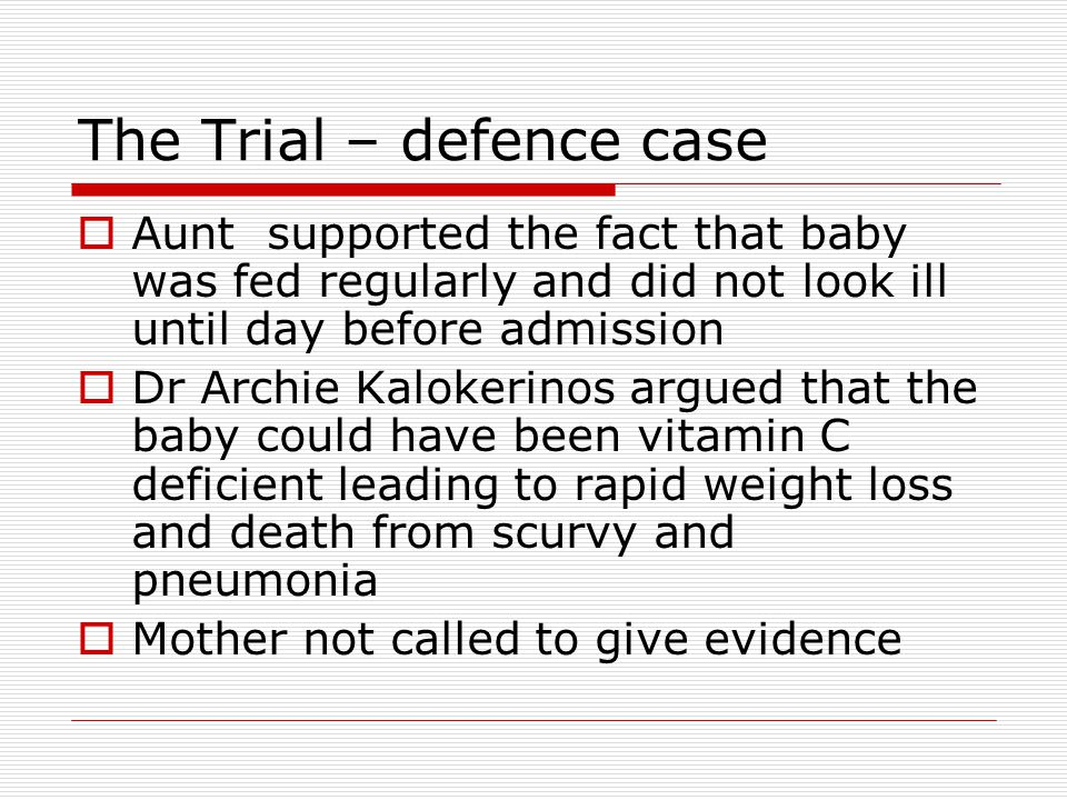 The Trial – defence case  Aunt supported the fact that baby was fed regularly and did not look ill until day before admission  Dr Archie Kalokerinos argued that the baby could have been vitamin C deficient leading to rapid weight loss and death from scurvy and pneumonia  Mother not called to give evidence