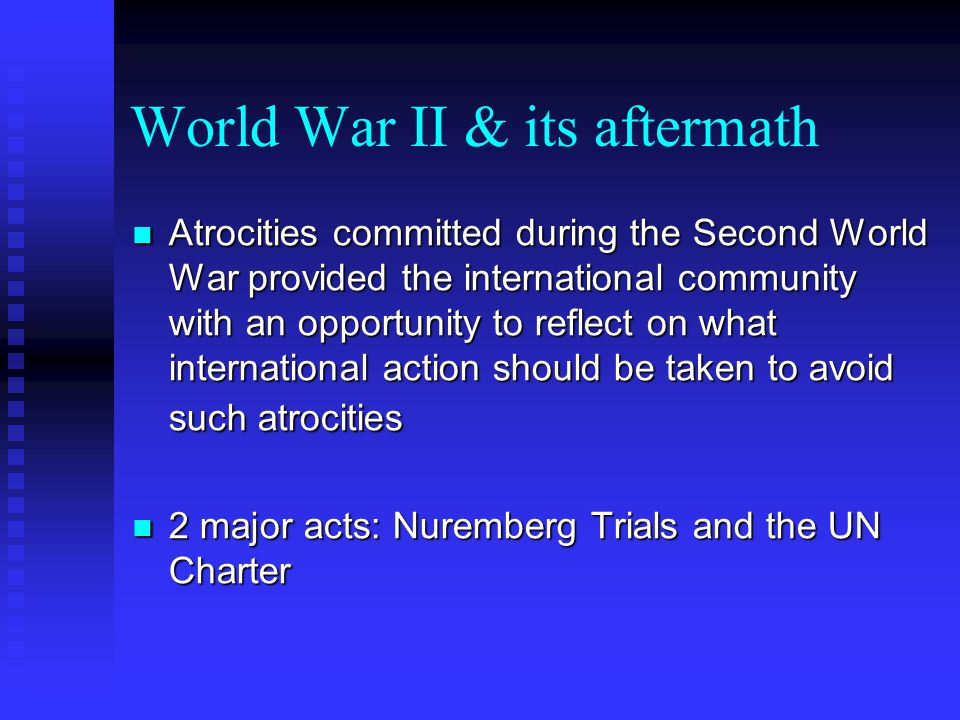 World War II & its aftermath Atrocities committed during the Second World War provided the international community with an opportunity to reflect on w