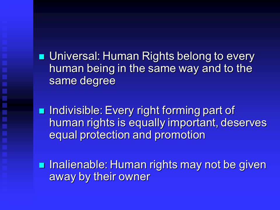Universal: Human Rights belong to every human being in the same way and to the same degree Universal: Human Rights belong to every human being in the