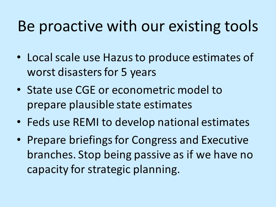 Be proactive with our existing tools Local scale use Hazus to produce estimates of worst disasters for 5 years State use CGE or econometric model to prepare plausible state estimates Feds use REMI to develop national estimates Prepare briefings for Congress and Executive branches.