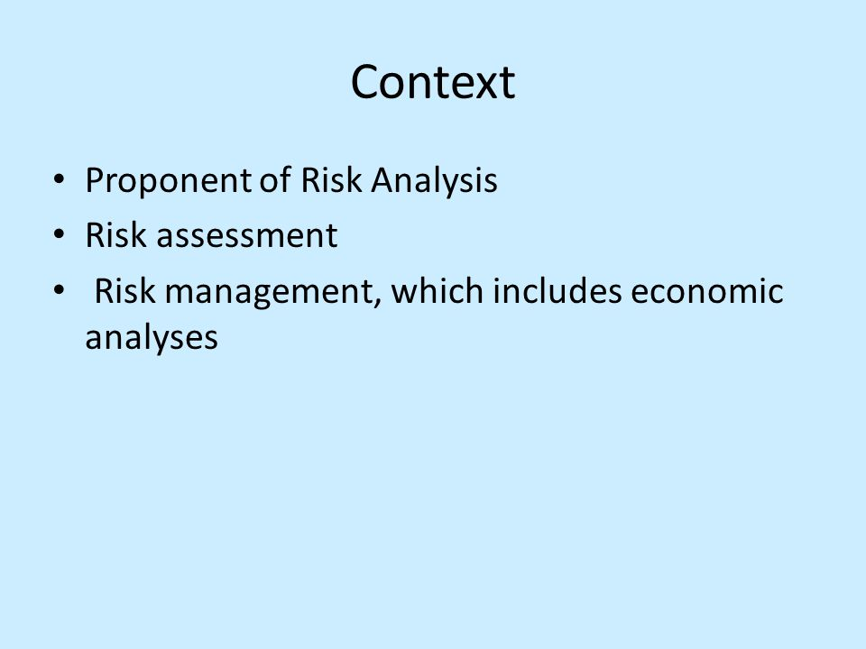 Context Proponent of Risk Analysis Risk assessment Risk management, which includes economic analyses