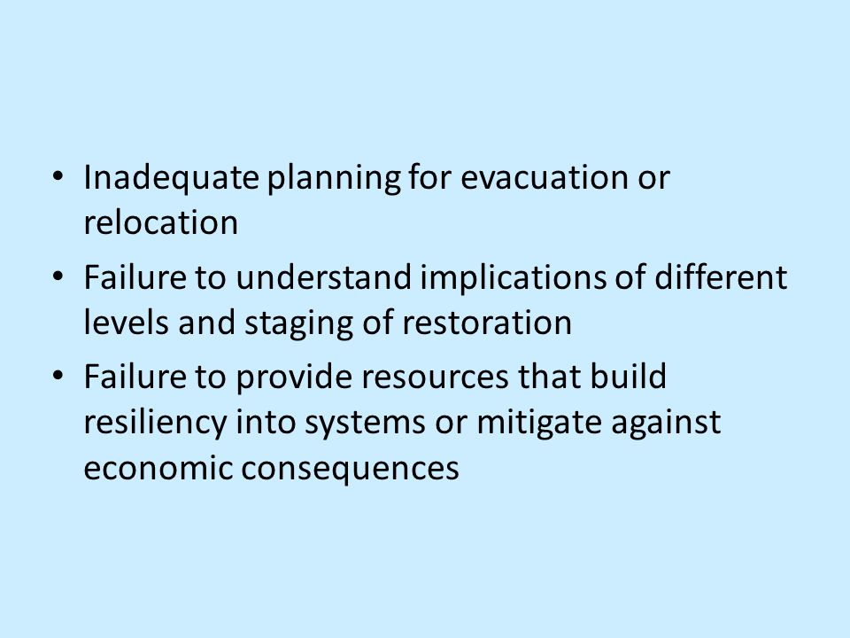 Inadequate planning for evacuation or relocation Failure to understand implications of different levels and staging of restoration Failure to provide resources that build resiliency into systems or mitigate against economic consequences