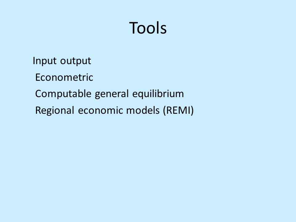 Tools Input output Econometric Computable general equilibrium Regional economic models (REMI)