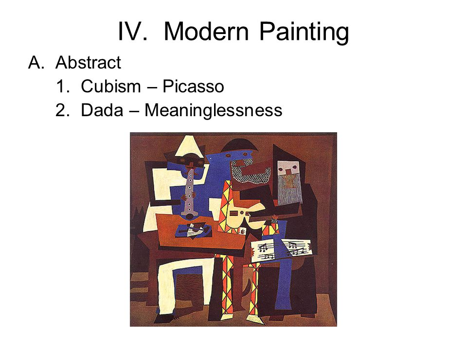 IV. Modern Painting A.Abstract 1. Cubism – Picasso 2. Dada – Meaninglessness