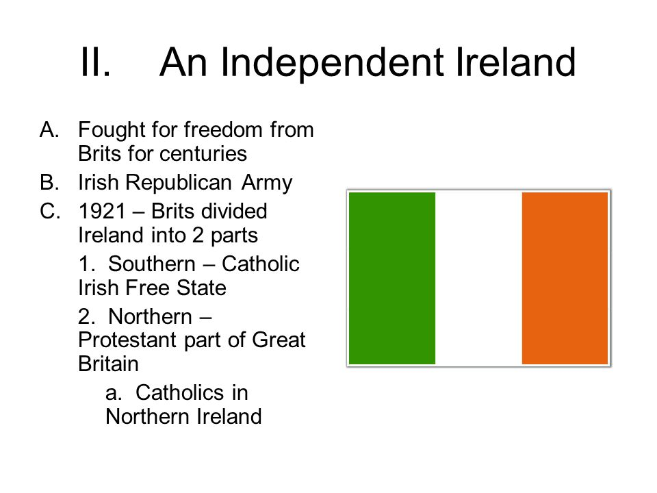 II.An Independent Ireland A.Fought for freedom from Brits for centuries B.Irish Republican Army C.1921 – Brits divided Ireland into 2 parts 1.