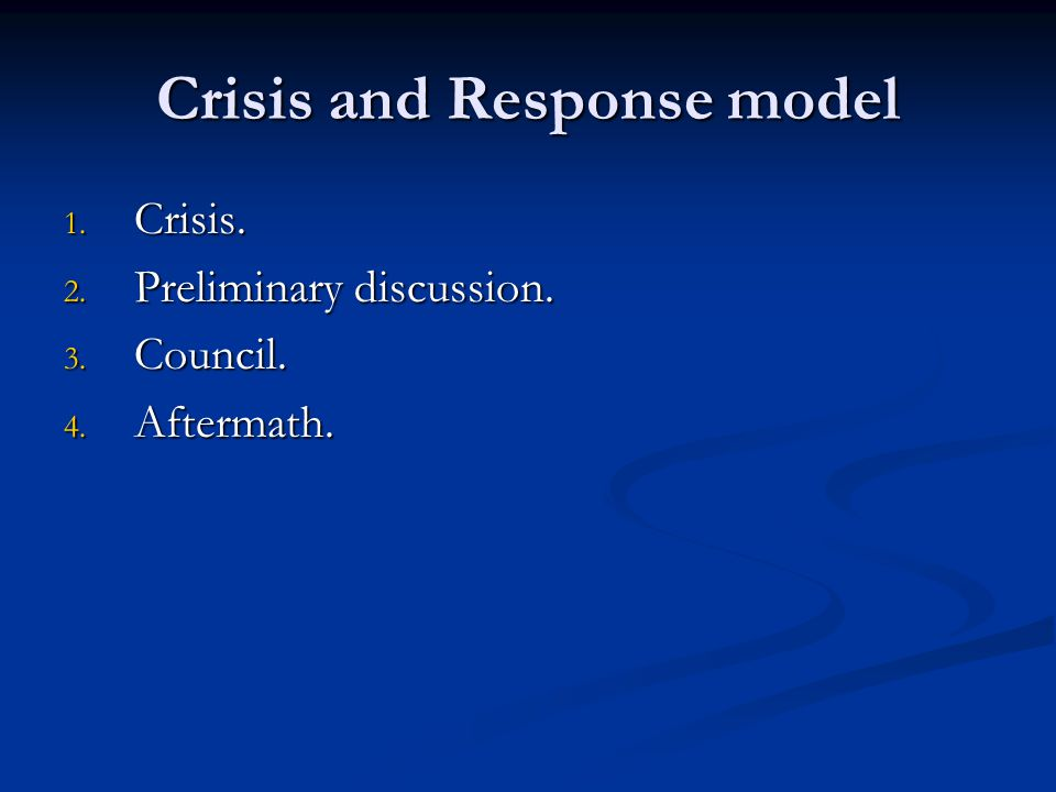 Crisis and Response model 1. Crisis. 2. Preliminary discussion. 3. Council. 4. Aftermath.