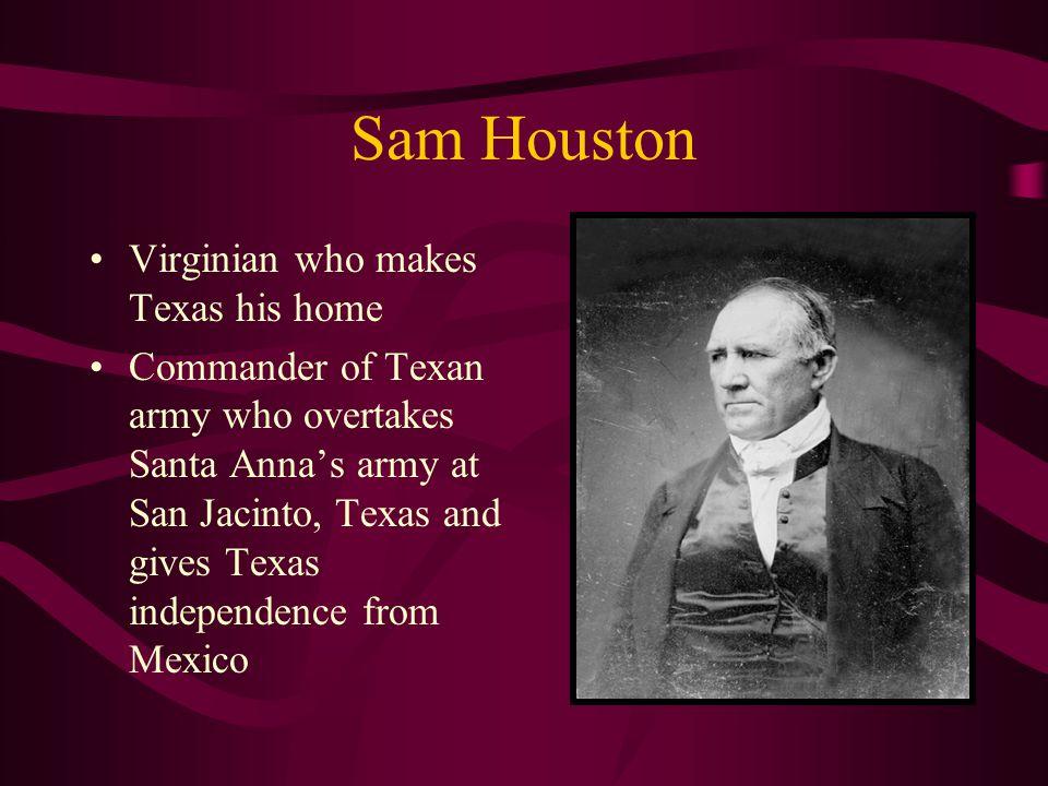 Sam Houston Virginian who makes Texas his home Commander of Texan army who overtakes Santa Anna's army at San Jacinto, Texas and gives Texas independe