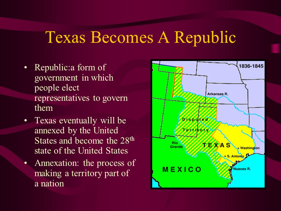 Texas Becomes A Republic Republic:a form of government in which people elect representatives to govern them Texas eventually will be annexed by the Un