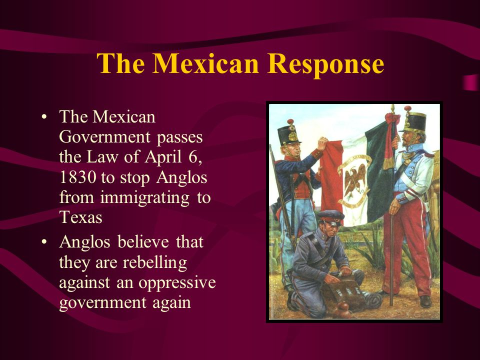 The Mexican Response The Mexican Government passes the Law of April 6, 1830 to stop Anglos from immigrating to Texas Anglos believe that they are rebe