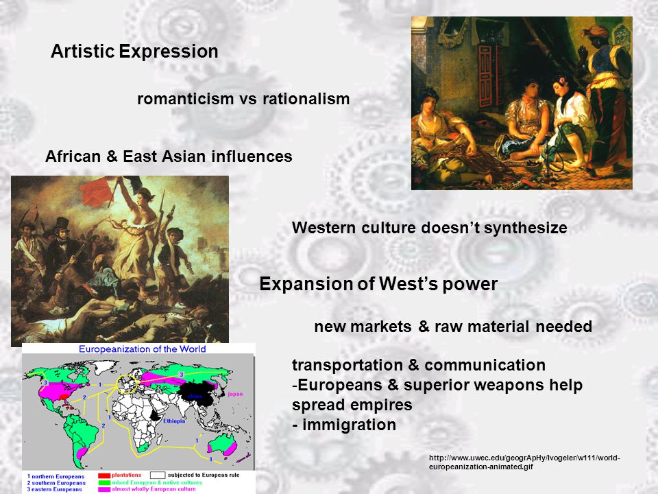 Artistic Expression romanticism vs rationalism African & East Asian influences Western culture doesn't synthesize Expansion of West's power new markets & raw material needed transportation & communication -Europeans & superior weapons help spread empires - immigration http://www.uwec.edu/geogrApHy/Ivogeler/w111/world- europeanization-animated.gif