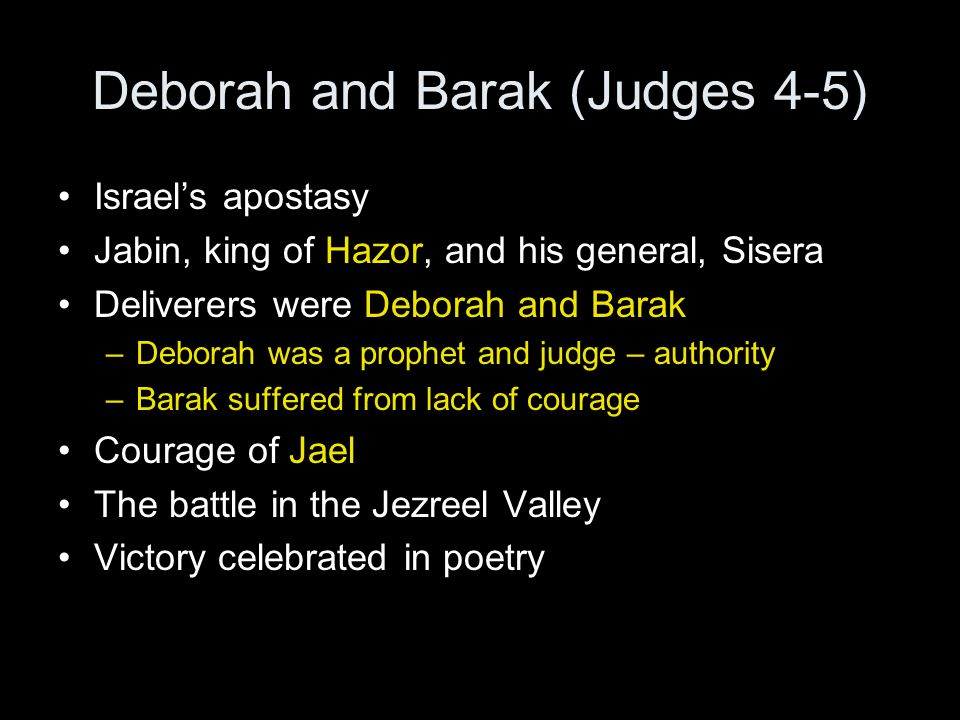 Deborah and Barak (Judges 4-5) Israel's apostasy Jabin, king of Hazor, and his general, Sisera Deliverers were Deborah and Barak –Deborah was a prophe