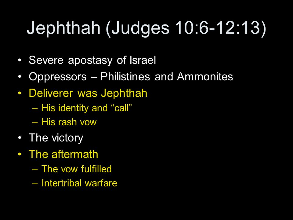 Jephthah (Judges 10:6-12:13) Severe apostasy of Israel Oppressors – Philistines and Ammonites Deliverer was Jephthah –His identity and call –His rash vow The victory The aftermath –The vow fulfilled –Intertribal warfare