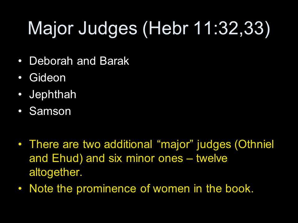 "Major Judges (Hebr 11:32,33) Deborah and Barak Gideon Jephthah Samson There are two additional ""major"" judges (Othniel and Ehud) and six minor ones –"